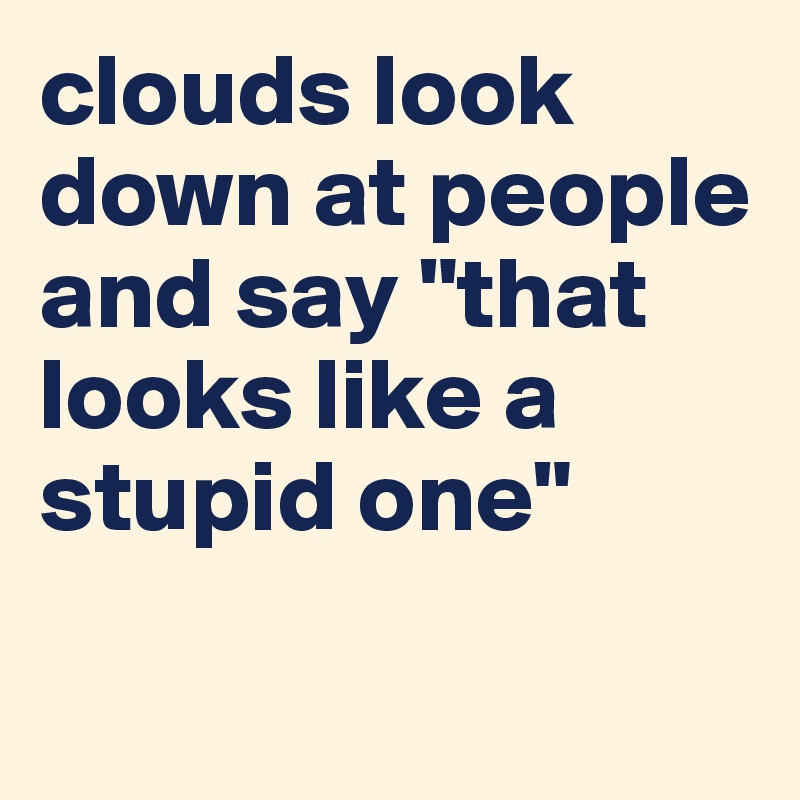 "clouds look down at people and say ""that looks like a stupid one"""
