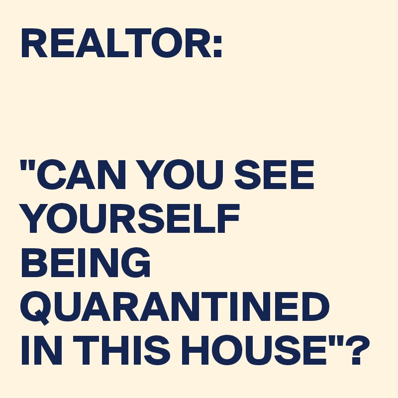 "REALTOR:   ""CAN YOU SEE YOURSELF BEING QUARANTINED IN THIS HOUSE""?"