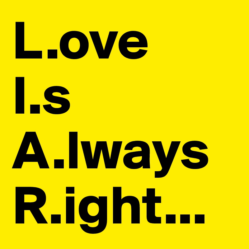 L.ove I.s A.lways R.ight...