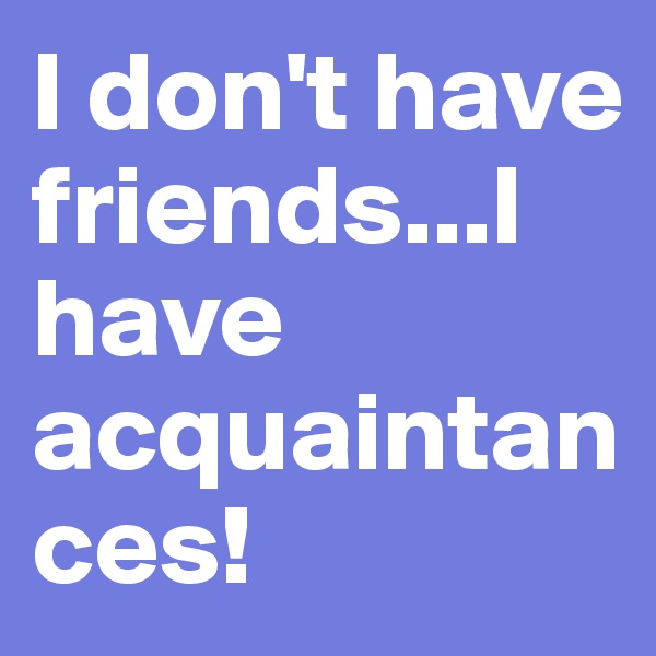 I don't have friends...I have acquaintances!