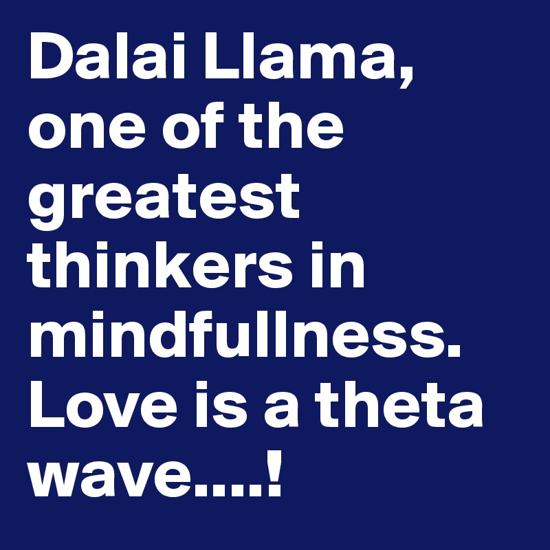Dalai Llama, one of the greatest thinkers in mindfullness. Love is a theta wave....!