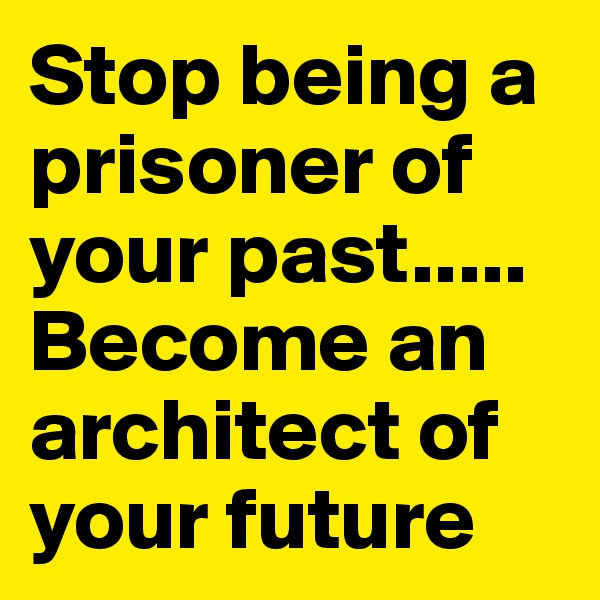 Stop being a prisoner of your past..... Become an architect of your future