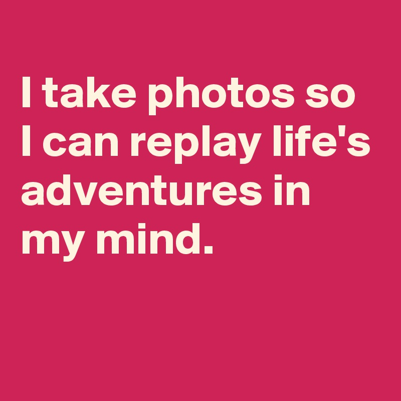 I take photos so I can replay life's adventures in my mind.