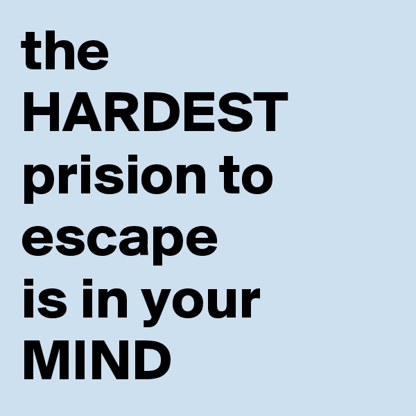 the HARDEST prision to  escape  is in your MIND