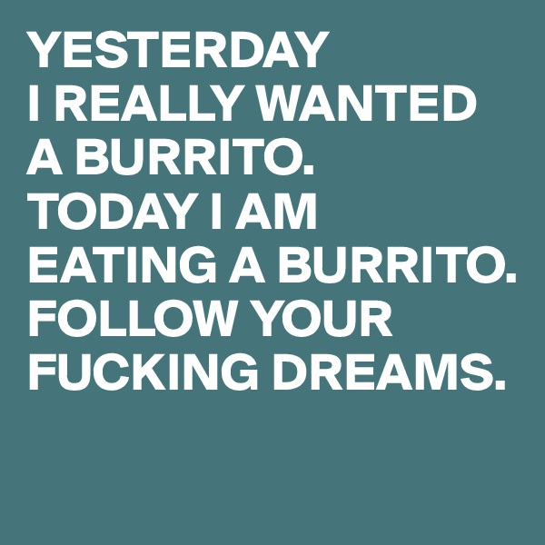 YESTERDAY I REALLY WANTED A BURRITO. TODAY I AM EATING A BURRITO. FOLLOW YOUR FUCKING DREAMS.