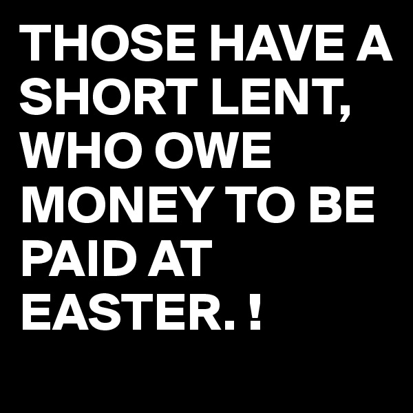 THOSE HAVE A SHORT LENT,  WHO OWE MONEY TO BE PAID AT EASTER. !