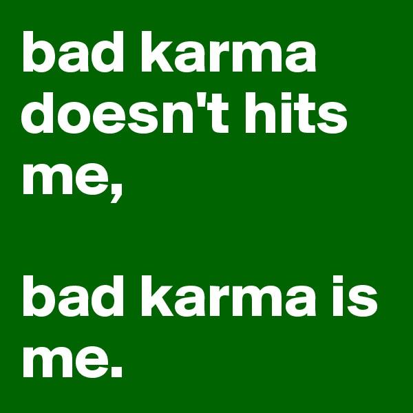 bad karma doesn't hits me,   bad karma is me.