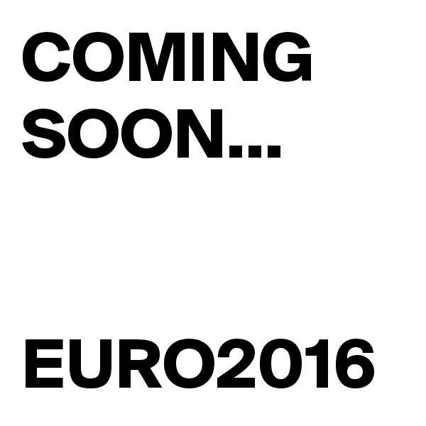 COMING SOON...   EURO2016