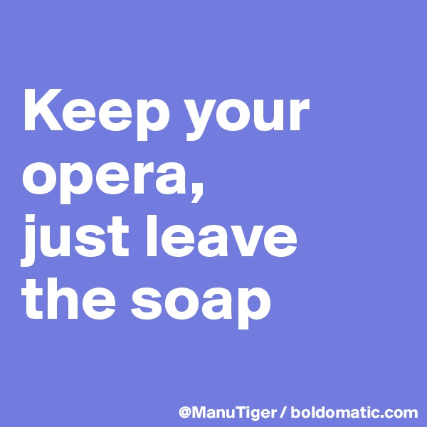 Keep your opera,  just leave the soap