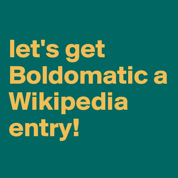 let's get Boldomatic a Wikipedia entry!