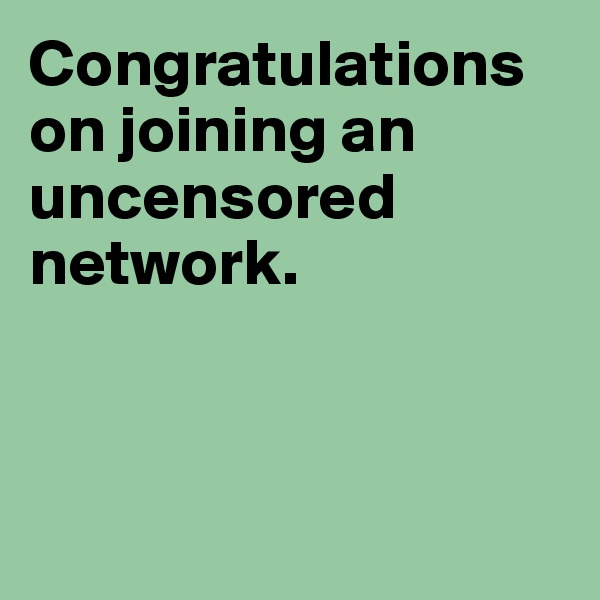 Congratulations on joining an uncensored network.