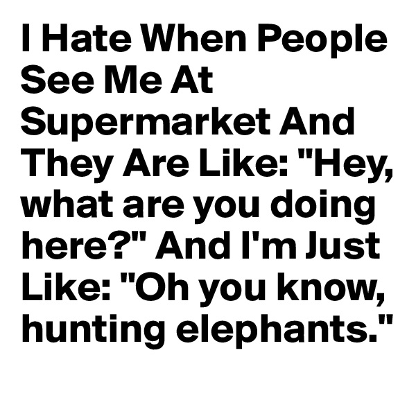 "I Hate When People See Me At Supermarket And They Are Like: ""Hey, what are you doing here?"" And I'm Just Like: ""Oh you know, hunting elephants."""