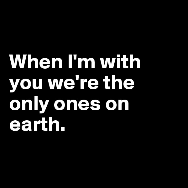 When I'm with you we're the only ones on earth.
