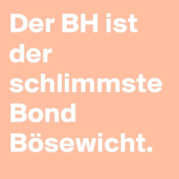 Der BH ist der schlimmste Bond Bösewicht.