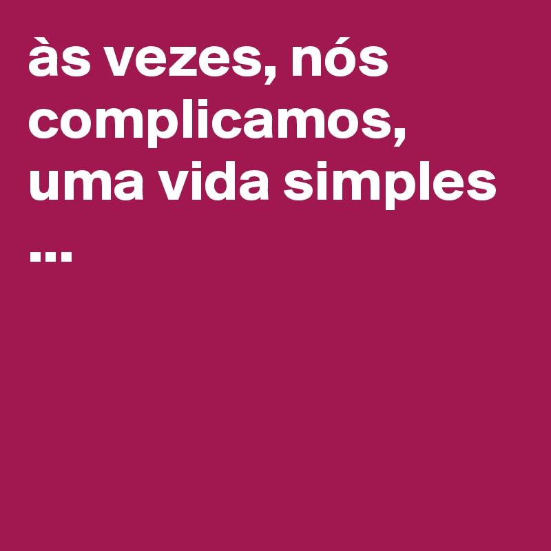 às vezes, nós complicamos, uma vida simples ...