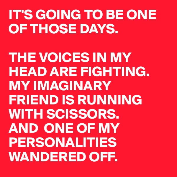 IT'S GOING TO BE ONE  OF THOSE DAYS.  THE VOICES IN MY HEAD ARE FIGHTING. MY IMAGINARY  FRIEND IS RUNNING WITH SCISSORS. AND  ONE OF MY  PERSONALITIES WANDERED OFF.