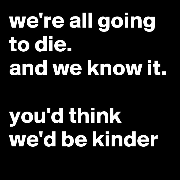 we're all going to die. and we know it.  you'd think we'd be kinder