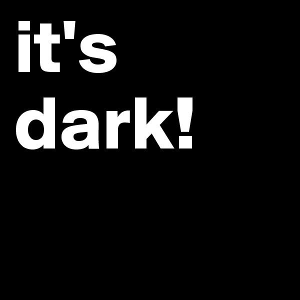 it's dark!