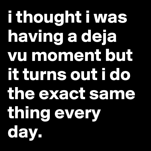 i thought i was having a deja vu moment but it turns out i do the exact same thing every day.