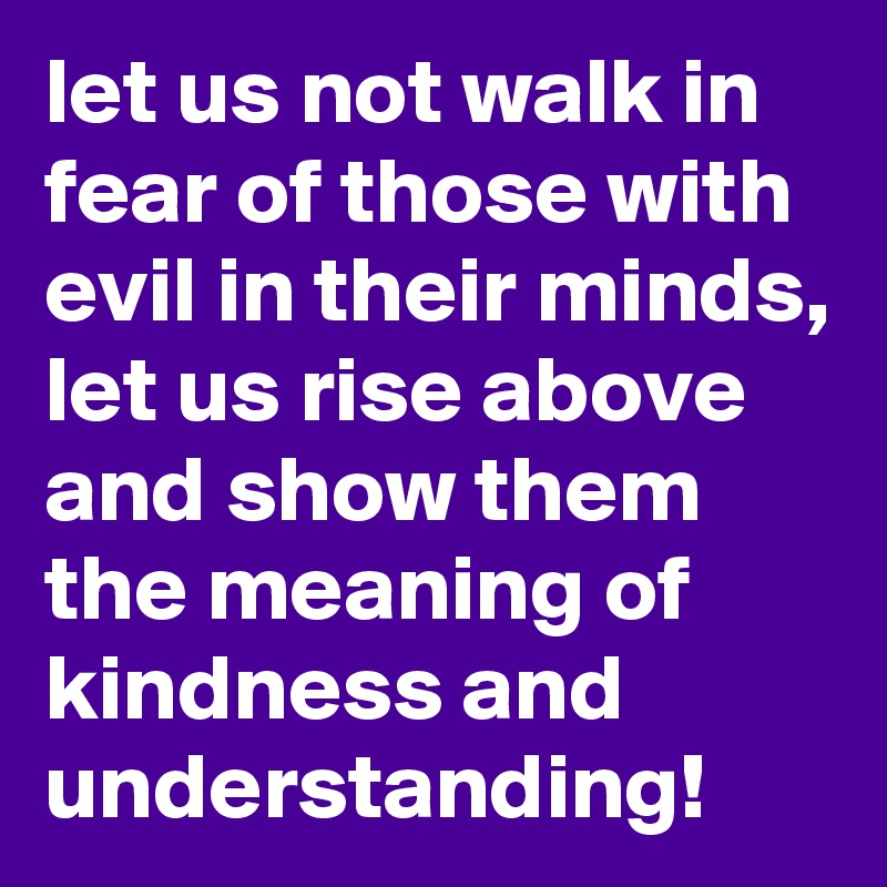 let us not walk in fear of those with evil in their minds, let us rise above and show them the meaning of kindness and understanding!