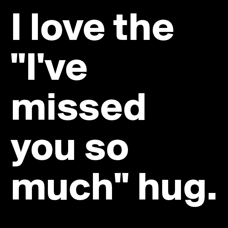 "I love the ""I've missed you so much"" hug."