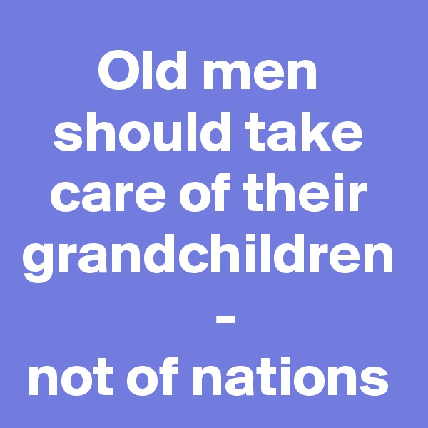 Old men should take care of their grandchildren    - not of nations