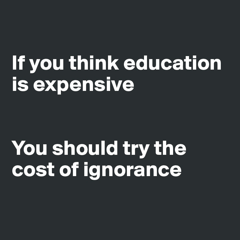 If you think education is expensive   You should try the cost of ignorance