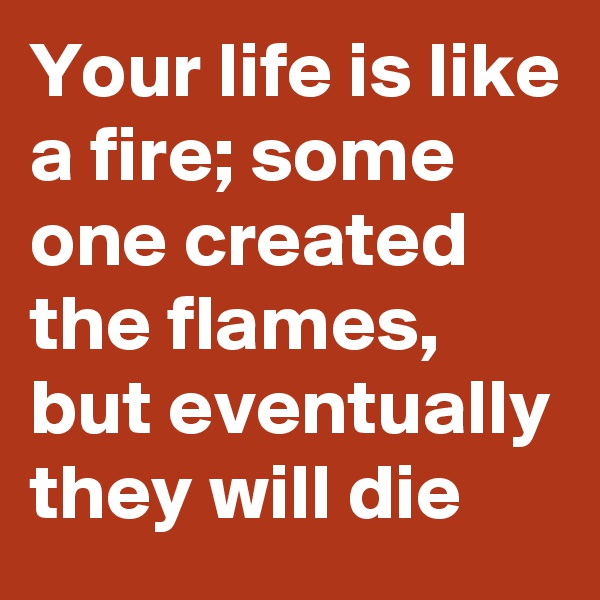 Your life is like a fire; some one created the flames, but eventually they will die