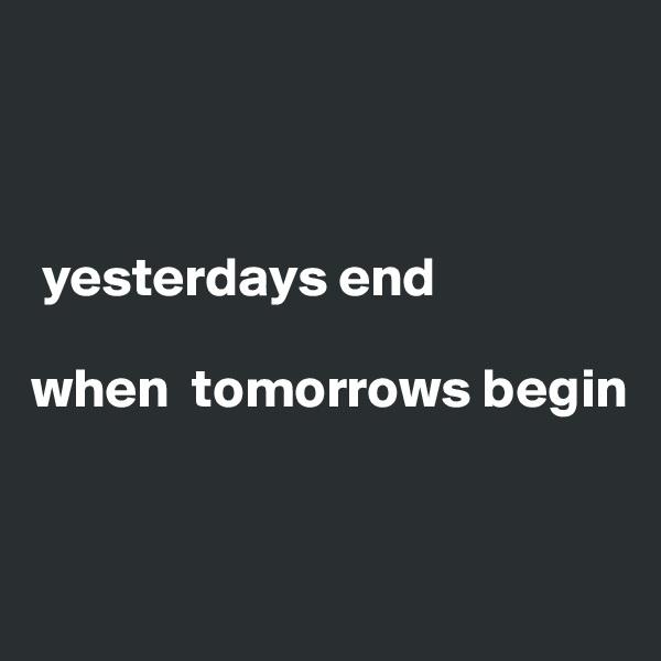 yesterdays end  when  tomorrows begin