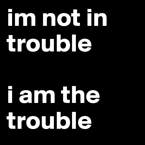 im not in trouble  i am the trouble