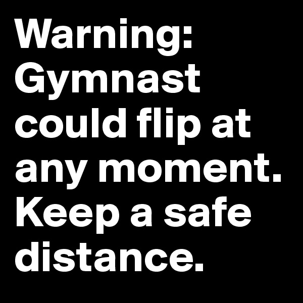 Warning: Gymnast could flip at any moment. Keep a safe distance.