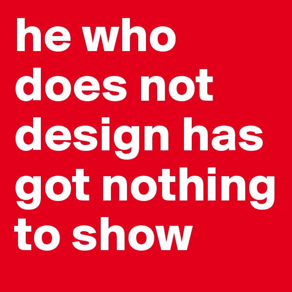 he who does not design has got nothing to show