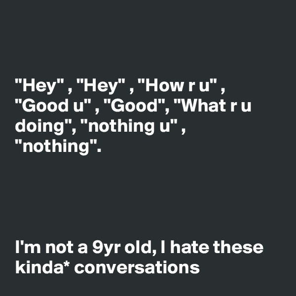 """Hey"" , ""Hey"" , ""How r u"" , ""Good u"" , ""Good"", ""What r u doing"", ""nothing u"" , ""nothing"".     I'm not a 9yr old, I hate these kinda* conversations"