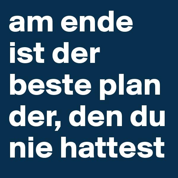 am ende ist der beste plan der, den du nie hattest