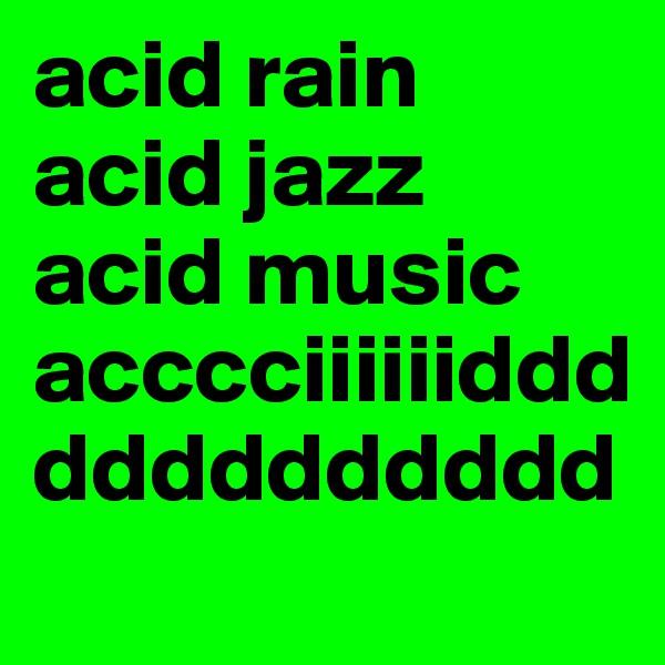 acid rain acid jazz acid music acccciiiiiiddddddddddddd