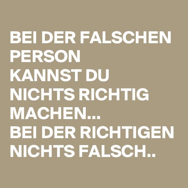 BEI DER FALSCHEN PERSON KANNST DU NICHTS RICHTIG MACHEN... BEI DER RICHTIGEN NICHTS FALSCH..