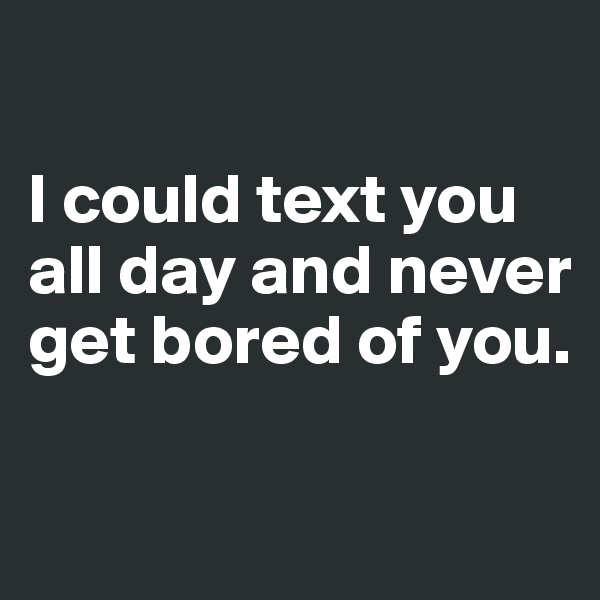 I could text you all day and never get bored of you.