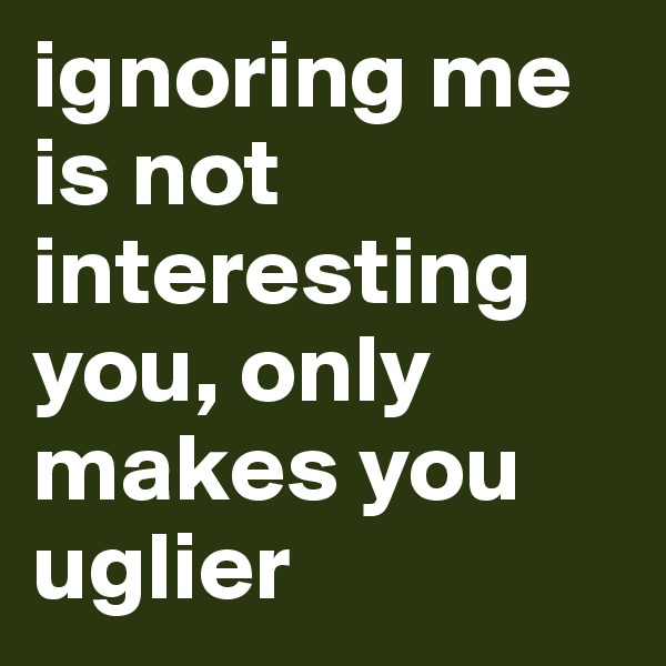 ignoring me is not interesting you, only makes you uglier