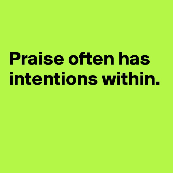 Praise often has intentions within.