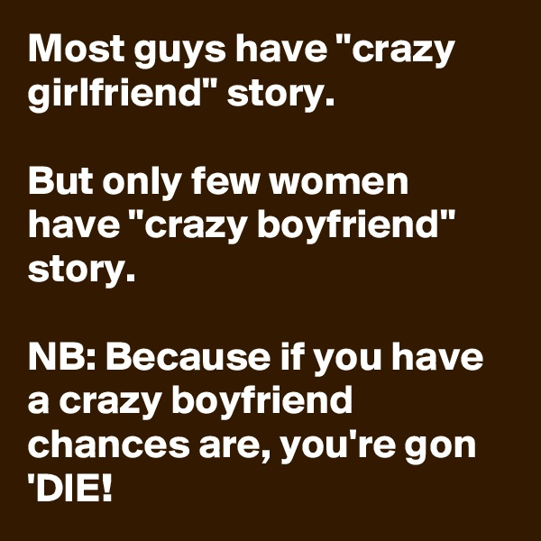 """Most guys have """"crazy girlfriend"""" story.   But only few women have """"crazy boyfriend"""" story.  NB: Because if you have a crazy boyfriend chances are, you're gon 'DIE!"""