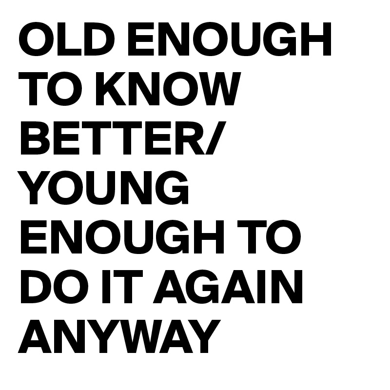 OLD ENOUGH TO KNOW BETTER/YOUNG ENOUGH TO DO IT AGAIN ANYWAY