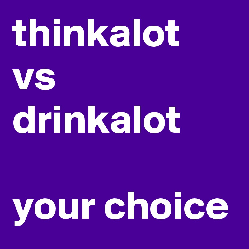 thinkalot vs drinkalot  your choice