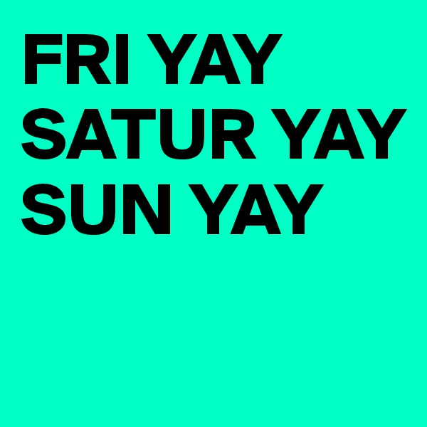 FRI YAY SATUR YAY SUN YAY