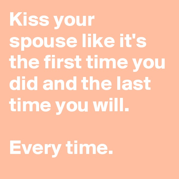 Kiss your spouse like it's the first time you did and the last time you will.  Every time.