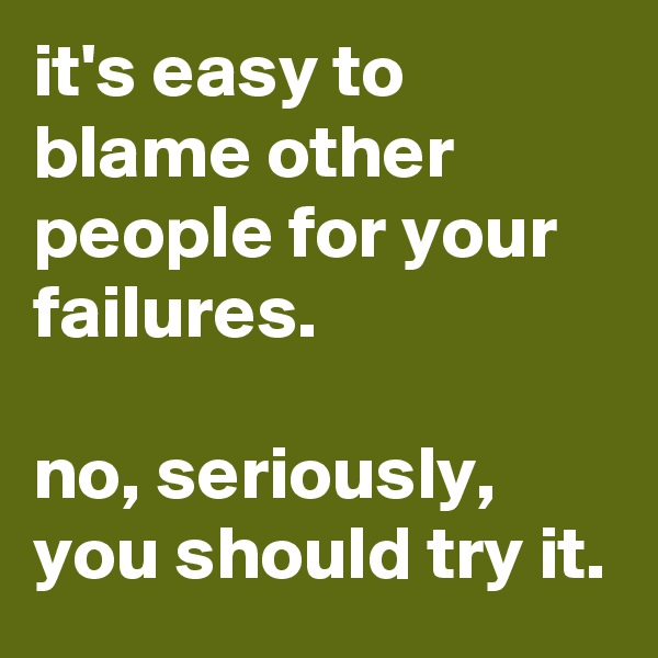 it's easy to blame other people for your failures.   no, seriously, you should try it.