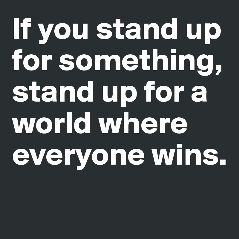 If you stand up for something, stand up for a world where everyone wins.