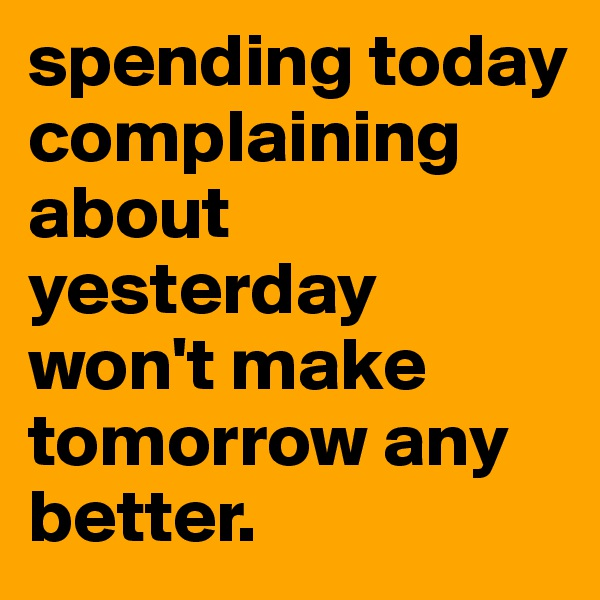 spending today complaining about yesterday won't make tomorrow any better.