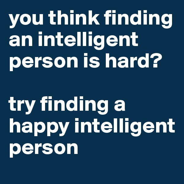 you think finding an intelligent person is hard?  try finding a happy intelligent person