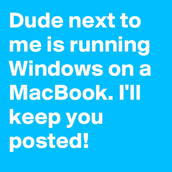 Dude next to me is running Windows on a MacBook. I'll keep you posted!