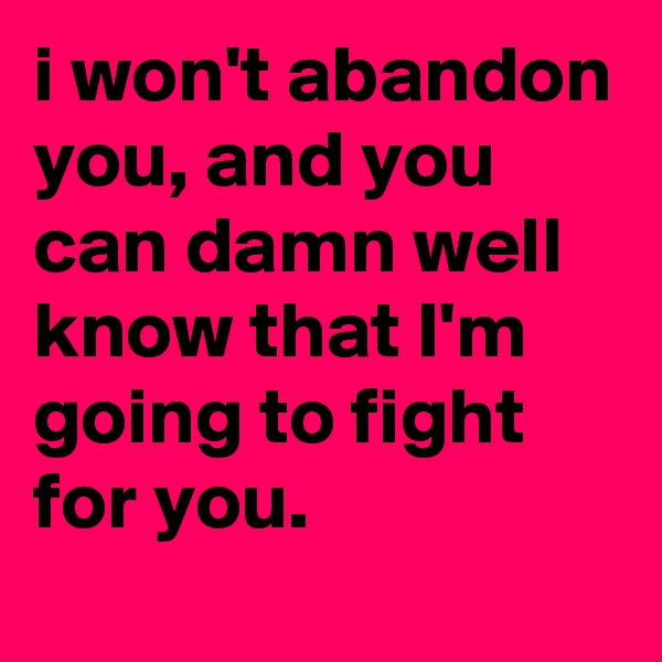 i won't abandon you, and you can damn well know that I'm going to fight for you.